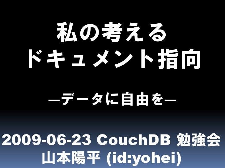 私の考える   ドキュメント指向     ―データに自由を―  2009-06-23 CouchDB 勉強会     山本陽平 (id:yohei)