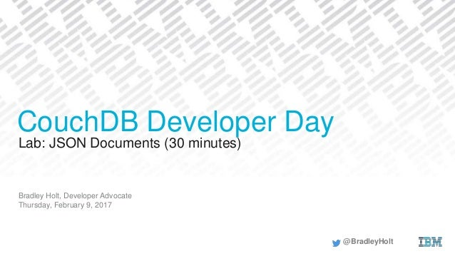 Lab: JSON Documents (30 minutes) Bradley Holt, Developer Advocate Thursday, February 9, 2017 CouchDB Developer Day @Bradle...