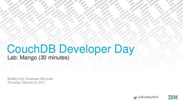 Lab: Mango (30 minutes) Bradley Holt, Developer Advocate Thursday, February 9, 2017 CouchDB Developer Day @BradleyHolt