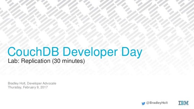 Lab: Replication (30 minutes) Bradley Holt, Developer Advocate Thursday, February 9, 2017 CouchDB Developer Day @BradleyHo...
