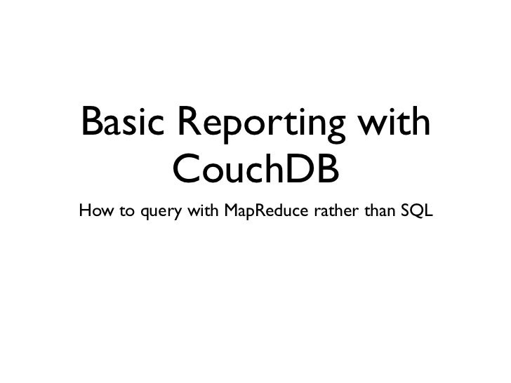 Basic Reporting with      CouchDBHow to query with MapReduce rather than SQL