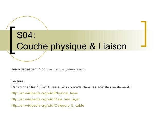 S04: Couche physique & Liaison Jean-Sébastien Pilon M. Ing., CISSP, CISM, ISO27001 ISMS PA Lecture: Panko chapitre 1, 3 et...