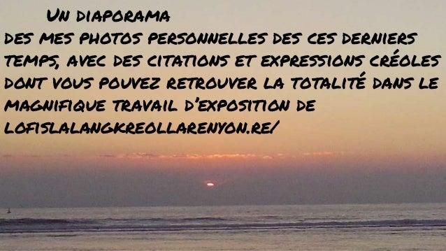 Un diaporama des mes photos personnelles des ces derniers temps, avec des citations et expressions créoles dont vous pouve...