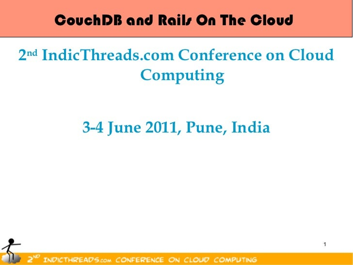 CouchDB and Rails On The Cloud <ul><li>2 nd  IndicThreads.com Conference on Cloud Computing </li></ul><ul><li>3-4 June 201...