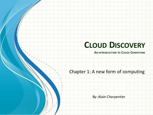 CLOUD DISCOVERY           AN INTRODUCTION TO CLOUD COMPUTINGChapter 1: A new form of computing          By: Alain Charpent...