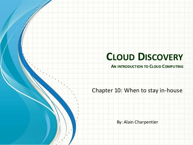 CLOUD DISCOVERY      AN INTRODUCTION TO CLOUD COMPUTINGChapter 10: When to stay in-house        By: Alain Charpentier