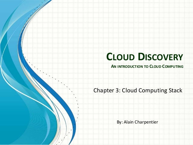 CLOUD DISCOVERY      AN INTRODUCTION TO CLOUD COMPUTINGChapter 3: Cloud Computing Stack        By: Alain Charpentier