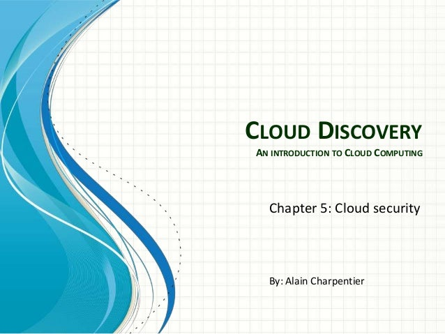 CLOUD DISCOVERYAN INTRODUCTION TO CLOUD COMPUTING  Chapter 5: Cloud security  By: Alain Charpentier