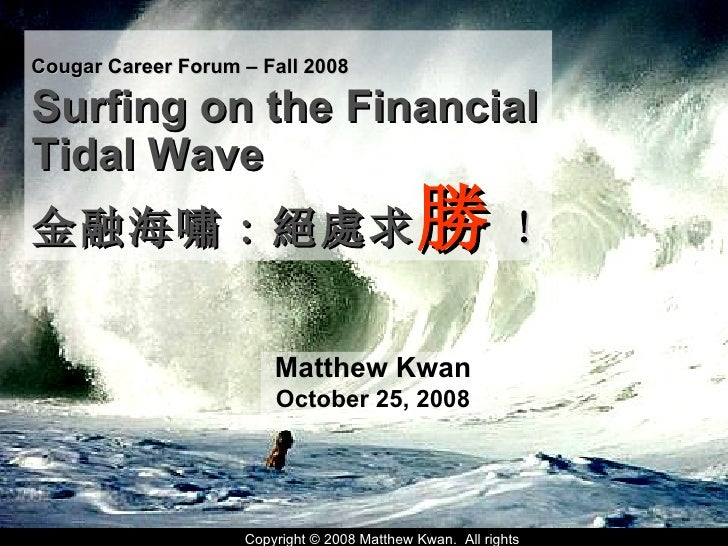 Matthew Kwan October 25, 2008 Cougar Career Forum – Fall 2008   Surfing on the Financial Tidal Wave  金融海嘯 : 絕處求 勝 !