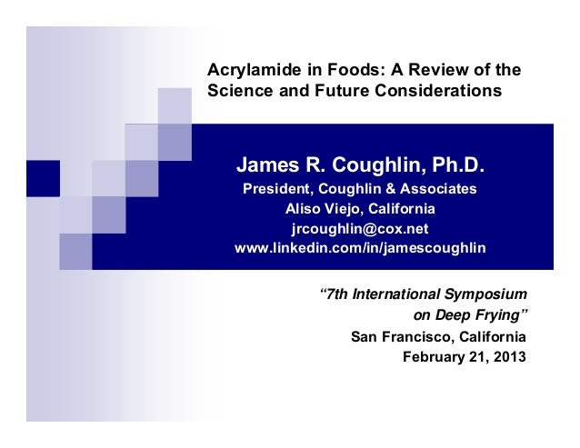 Acrylamide in Foods: A Review of the Science and Future Considerations James R. Coughlin, Ph.D. President, Coughlin & Asso...