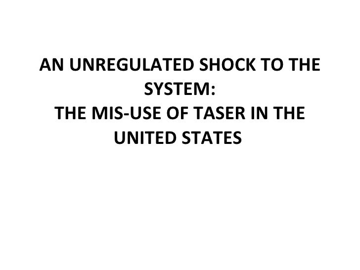 AN UNREGULATED SHOCK TO THE SYSTEM: THE MIS-USE OF TASER IN THE UNITED STATES