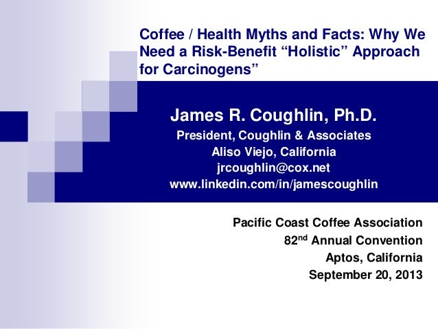 """Coffee / Health Myths and Facts: Why We Need a Risk-Benefit """"Holistic"""" Approach for Carcinogens""""  James R. Coughlin, Ph.D...."""