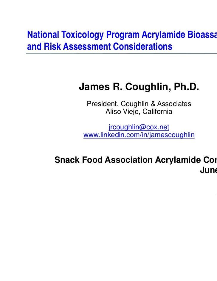 National Toxicology Program Acrylamide Bioassayand Risk Assessment Considerations            James R. Coughlin, Ph.D.     ...