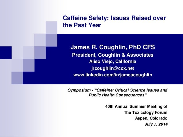 Caffeine Safety: Issues Raised over the Past Year James R. Coughlin, PhD CFS President, Coughlin & Associates Aliso Viejo,...