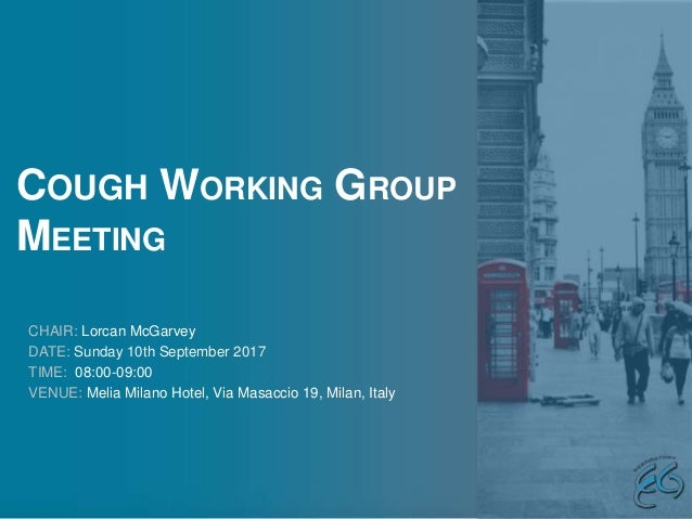 COUGH WORKING GROUP MEETING CHAIR: Lorcan McGarvey DATE: Sunday 10th September 2017 TIME: 08:00-09:00 VENUE: Melia Milano ...