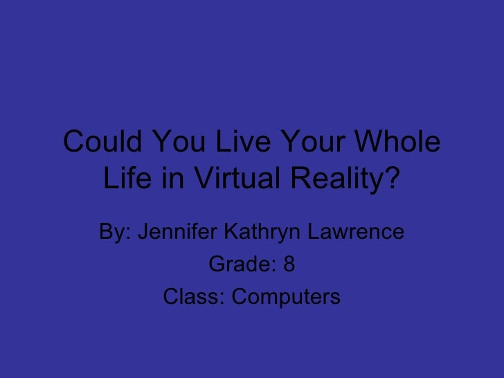 Could You Live Your Whole Life in Virtual Reality? By: Jennifer Kathryn Lawrence Grade: 8 Class: Computers