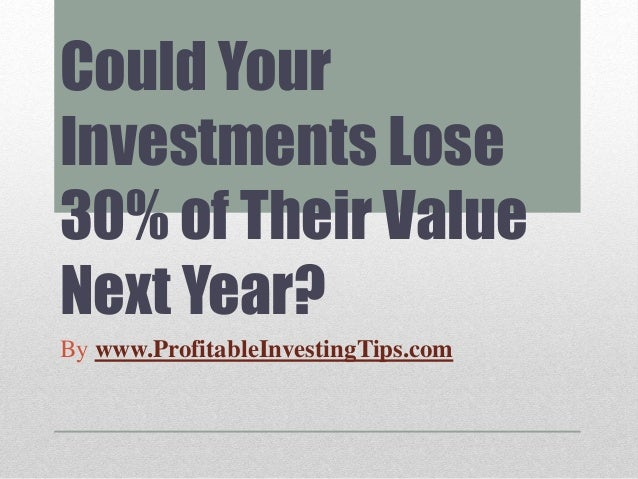 Could Your Investments Lose 30% of Their Value Next Year? By www.ProfitableInvestingTips.com