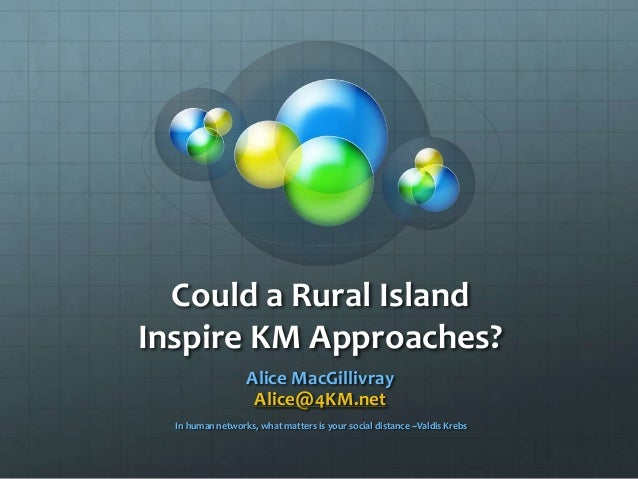 Could a Rural Island Inspire KM Approaches? Alice MacGillivray Alice@4KM.net In human networks, what matters is your socia...