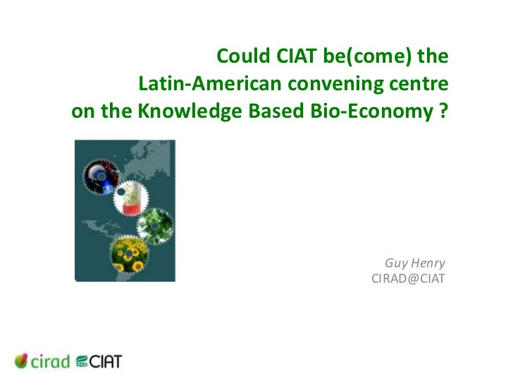 Could CIAT be(come) the Latin-American convening centre on the Knowledge Based Bio-Economy ?<br />Guy Henry CIRAD@CIAT<br />