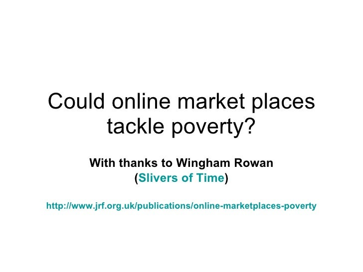 Could online market places tackle poverty? With thanks to Wingham Rowan ( Slivers of Time ) http:// www.jrf.org.uk /public...