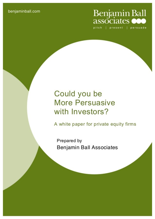 benjaminball.comCould you beMore Persuasivewith Investors?A white paper for private equity firmsPrepared byBenjamin Ball A...
