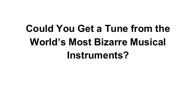 Could You Get a Tune from the World's Most Bizarre Musical Instruments?