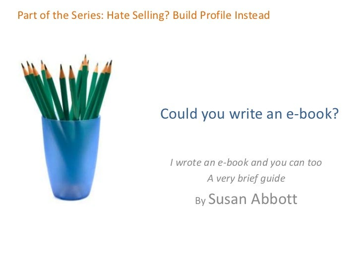 Part of the Series: Hate Selling? Build Profile Instead<br />Could you write an e-book?<br />I wrote an e-book and you can...