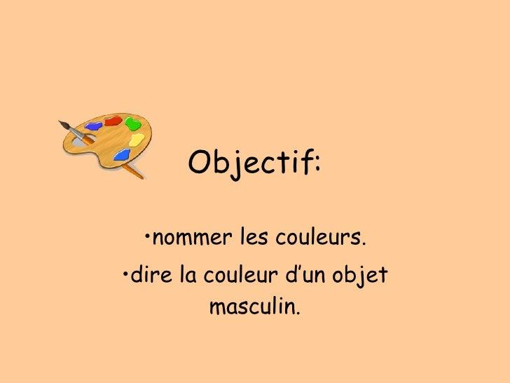 Objectif: <ul><li>nommer les couleurs. </li></ul><ul><li>dire la couleur d'un objet masculin. </li></ul>
