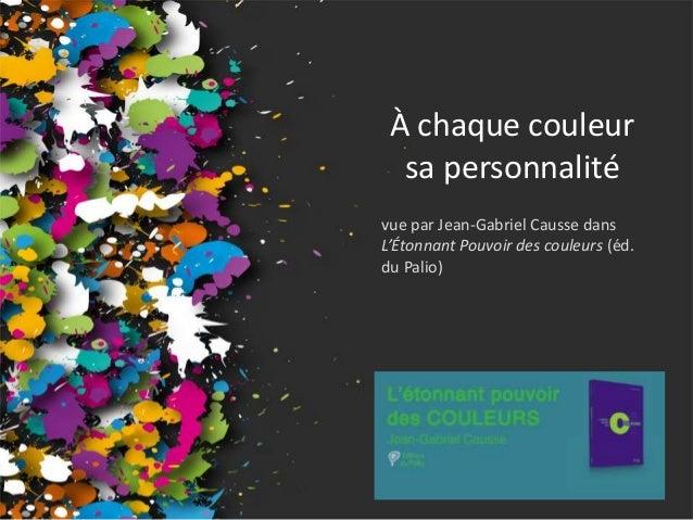 À chaque couleur  sa personnalité  vue par Jean-Gabriel Causse dans  L'Étonnant Pouvoir des couleurs (éd.  du Palio)