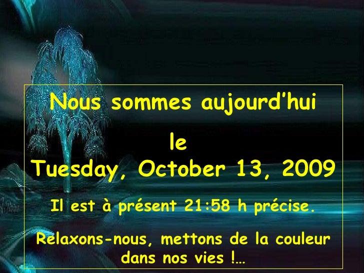 Nous sommes aujourd'hui le  Tuesday, October 13, 2009 Il est à présent  21:58  h précise. Relaxons-nous, mettons de la cou...