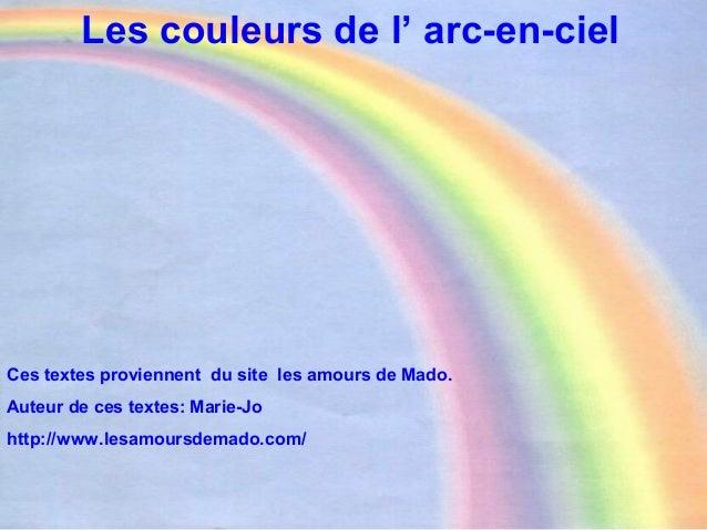 Les couleurs de l' arc-en-ciel Ces textes proviennent du site les amours de Mado. Auteur de ces textes: Marie-Jo http://ww...