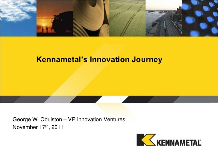 Kennametal's Innovation JourneyGeorge W. Coulston – VP Innovation VenturesNovember 17th, 2011