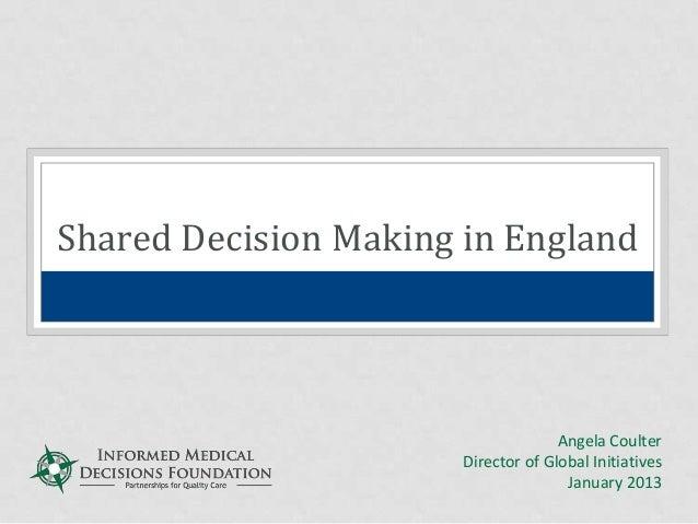 Shared Decision Making in EnglandAngela CoulterDirector of Global InitiativesJanuary 2013