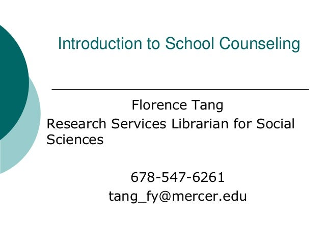 Florence Tang Research Services Librarian for Social Sciences 678-547-6261 tang_fy@mercer.edu Introduction to School Couns...