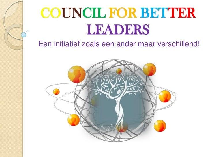 COUNCIL FOR BETTER    LEADERSEen initiatief zoals een ander maar verschillend!
