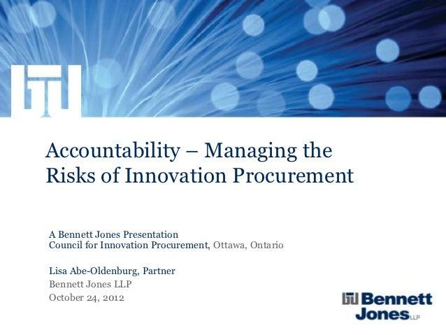 Accountability – Managing theRisks of Innovation ProcurementA Bennett Jones PresentationCouncil for Innovation Procurement...