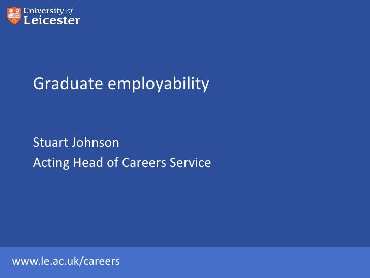 Graduate employability   Stuart Johnson   Acting Head of Careers Servicewww.le.ac.uk/careers
