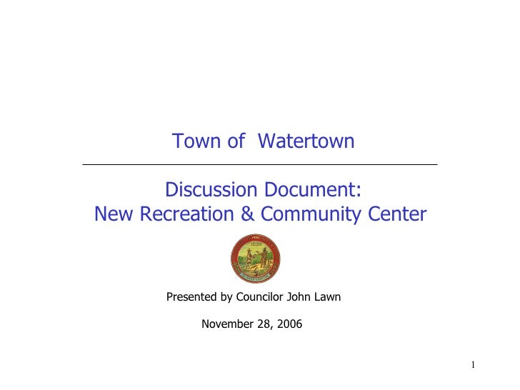 Town of  Watertown Discussion Document: New Recreation & Community Center  Presented by Councilor John Lawn November 28, 2...