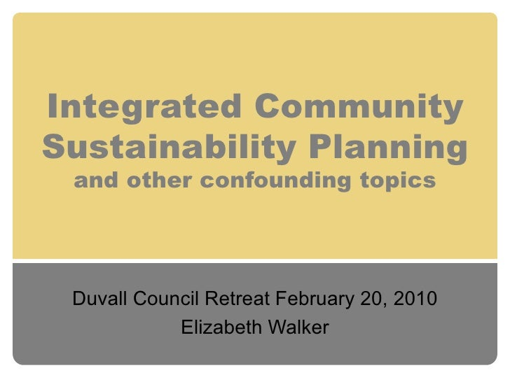 Integrated Community Sustainability Planning and other confounding topics Duvall Council Retreat February 20, 2010 Elizabe...