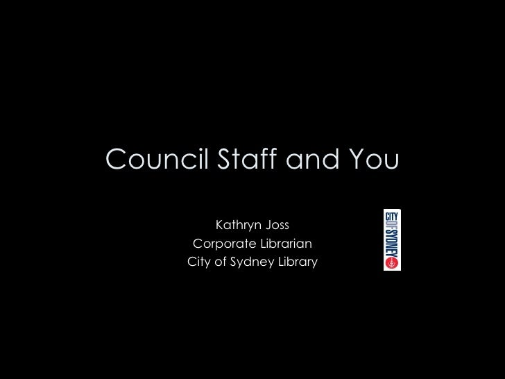 Council Staff and You Kathryn Joss Corporate Librarian City of Sydney Library