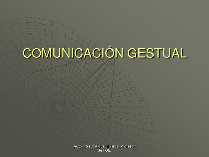 COMUNICACIÓN GESTUAL           Autor: Raúl Alguacil Titos. Profesor                    de FOL.