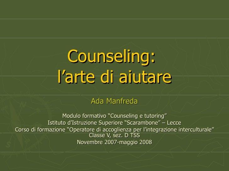 """Counseling:  l'arte di aiutare Ada Manfreda Modulo formativo """"Counseling e tutoring"""" Istituto d'Istruzione Superiore """"Scar..."""