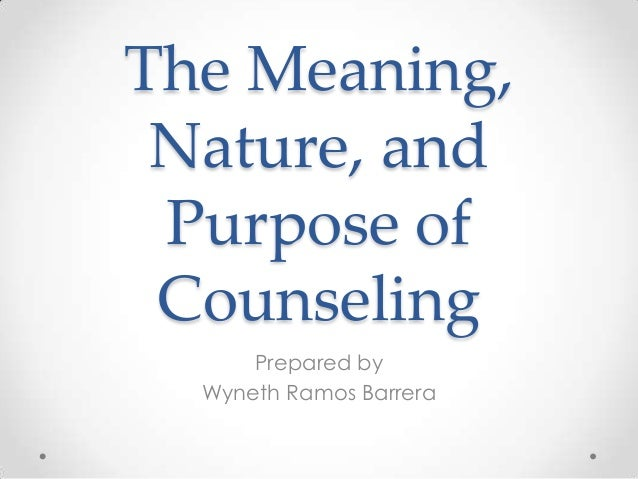 The Meaning, Nature, and Purpose of Counseling Prepared by Wyneth Ramos Barrera