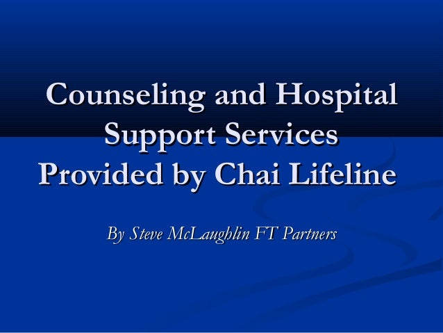 Counseling and Hospital    Support ServicesProvided by Chai Lifeline    By Steve McLaughlin FT Partners