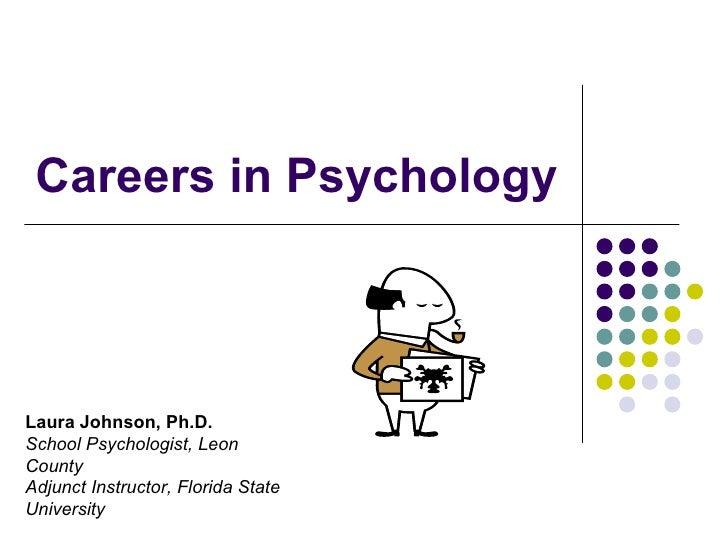 Careers in Psychology Laura Johnson, Ph.D. School Psychologist, Leon  County Adjunct Instructor, Florida State University