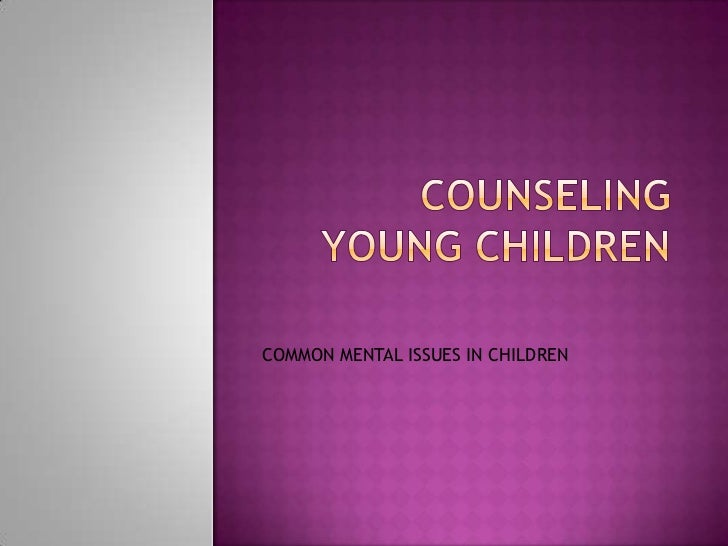 COUNSELING YOUNG CHILDREN<br />COMMON MENTAL ISSUES IN CHILDREN<br />