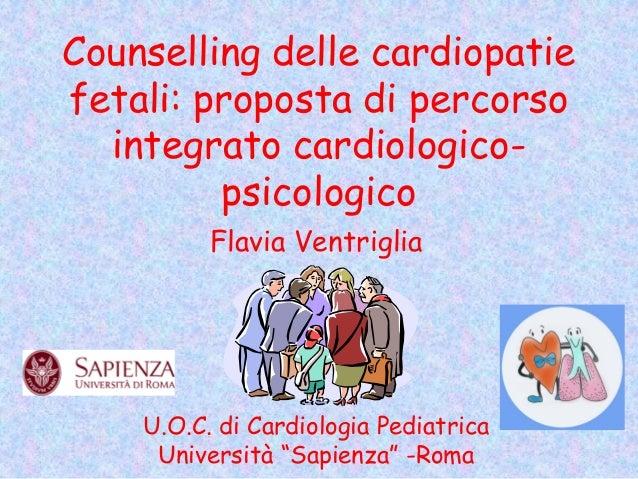 Counselling delle cardiopatie fetali: proposta di percorso integrato cardiologico- psicologico Flavia Ventriglia U.O.C. di...