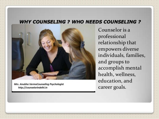 WHY COUNSELING ? WHO NEEDS COUNSELING ? Counselor is a professional relationship that empowers diverse individuals, famili...