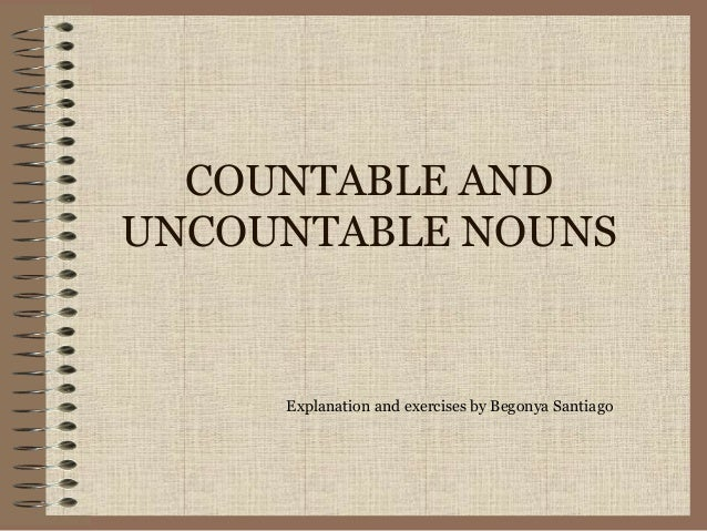 COUNTABLE AND UNCOUNTABLE NOUNS Explanation and exercises by Begonya Santiago