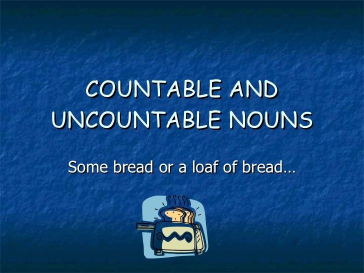 COUNTABLE AND UNCOUNTABLE NOUNS Some bread or a loaf of bread…